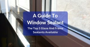 A Guide To Window Frame Sealant - Top 5 Glaze & Window Frame Sealants Available