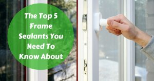 The Top 5 Frame Sealants You Need To Know About
