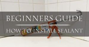 The Beginners Guide To Installing Sealant
